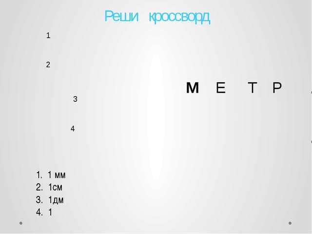 1 1. 1 мм 2. 1см 3. 1дм 4. 1 2 3 4 Реши кроссворд      М Е Т Р   ...