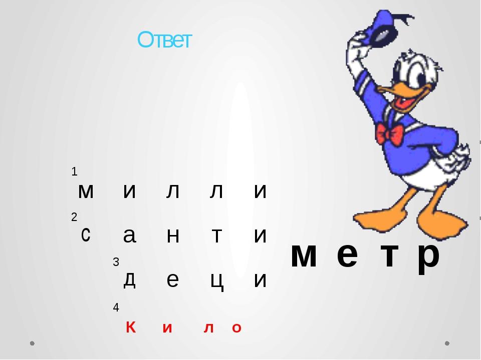 1 2 3 4 Ответ К и л о м и л л и м е т р с а н т и д е ц и