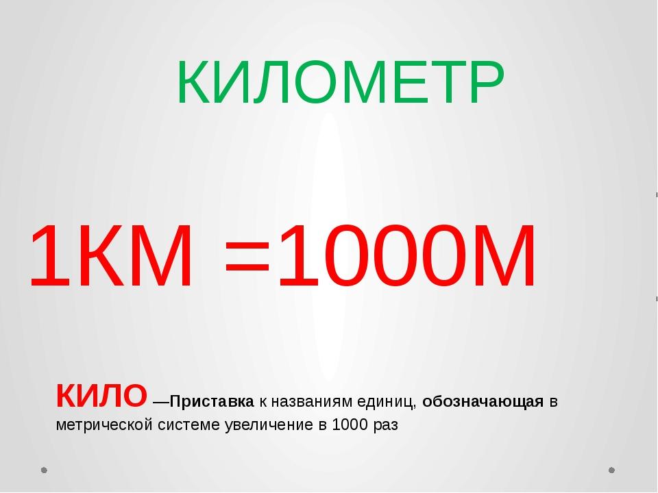 КИЛОМЕТР 1КМ =1000М КИЛО —Приставка к названиям единиц, обозначающая в метрич...