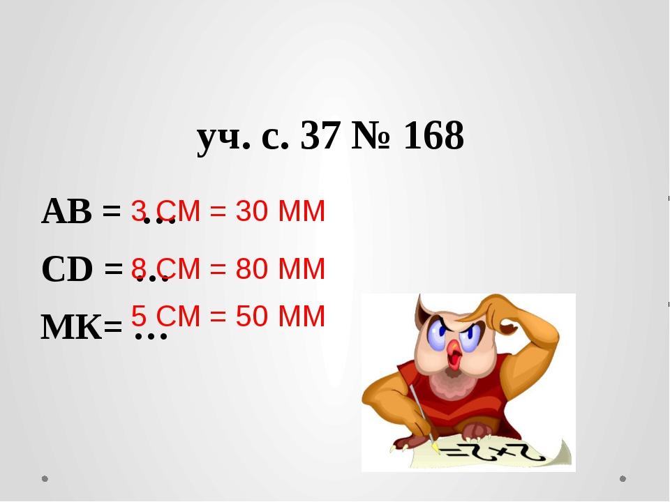 уч. с. 37 № 168 АВ = … СD = … МК= … 3 СМ = 30 ММ 8 СМ = 80 ММ 5 СМ = 50 ММ