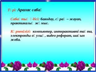 Түрі: Аралас сабақ Сабақтың әдісі: баяндау, сұрақ – жауап, практикалық жұмы
