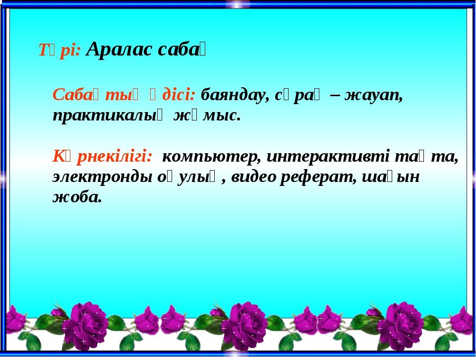 Түрі: Аралас сабақ Сабақтың әдісі: баяндау, сұрақ – жауап, практикалық жұмы...