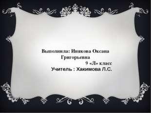 Выполнила: Инякова Оксана Григорьевна 9 «Л» класс Учитель : Хакимова Л.С.