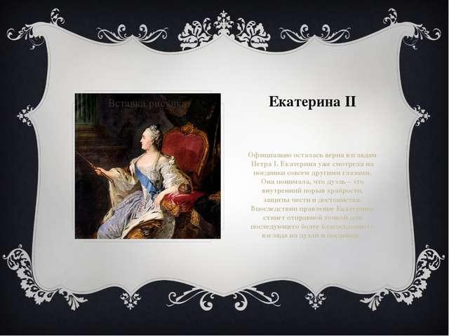 Екатерина II Официально осталась верна взглядам Петра I. Екатерина уже смотре...