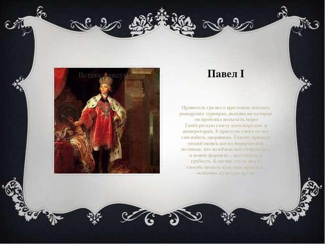 Павел I Правитель грезил о крестовых походах, рыцарских турнирах, вызовы на к...
