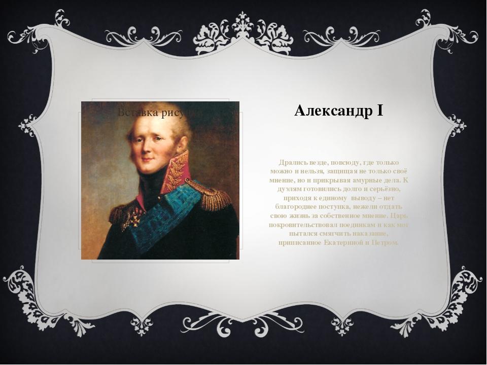 Александр I Дрались везде, повсюду, где только можно и нельзя, защищая не тол...