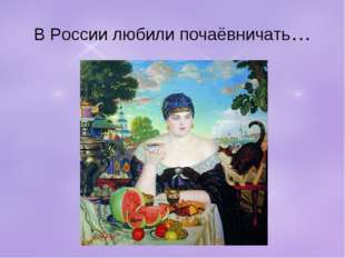 В России любили почаёвничать…