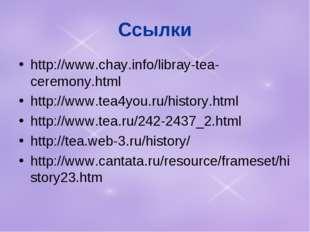 Ссылки http://www.chay.info/libray-tea-ceremony.html http://www.tea4you.ru/hi