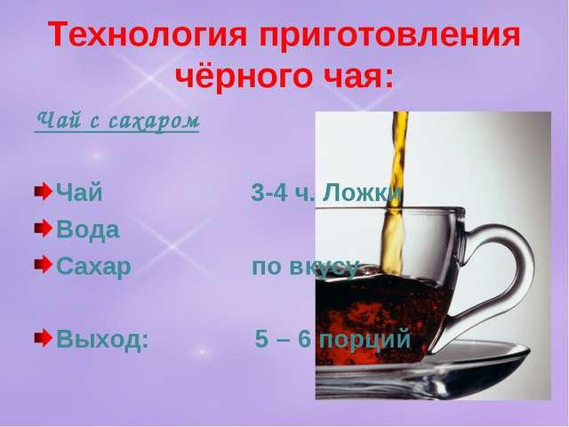 Технология приготовления чёрного чая: Чай с сахаром Чай 3-4 ч. Ложки Вода Сах...