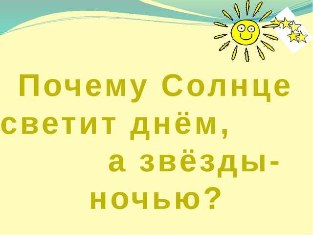 Почему Солнце светит днём, а звёзды- ночью?