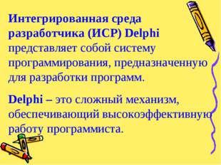 Интегрированная среда разработчика (ИСР) Delphi представляет собой систему пр