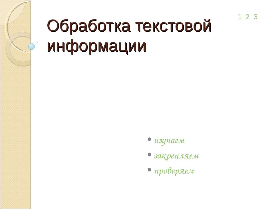 Обработка текстовой информации • изучаем • закрепляем • проверяем 1 2 3