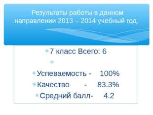 7 класс Всего: 6 Успеваемость - 100% Качество - 83.3% Средний балл- 4.2 Резул