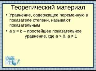 Теоретический материал Уравнение, содержащее переменную в показателе степени,
