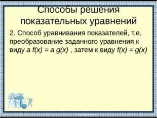 Способы решения показательных уравнений 2. Способ уравнивания показателей, т.