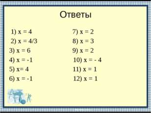 Ответы 1) х = 4 7) х = 2 2) х = 4/3 8) х = 3 3) х = 6 9) х = 2 4) х = -1 10)