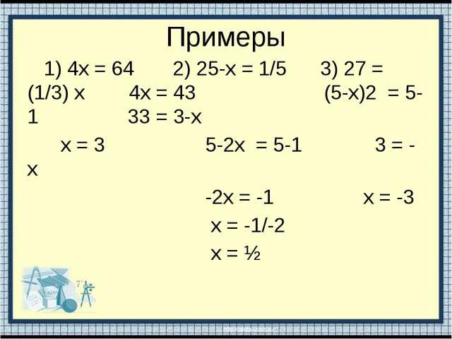 Примеры 1) 4х = 64 2) 25-х = 1/5 3) 27 = (1/3) х 4х = 43 (5-х)2 = 5-1 33 = 3-...