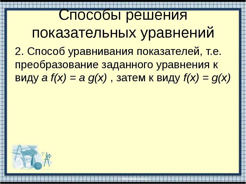 Способы решения показательных уравнений 2. Способ уравнивания показателей, т....