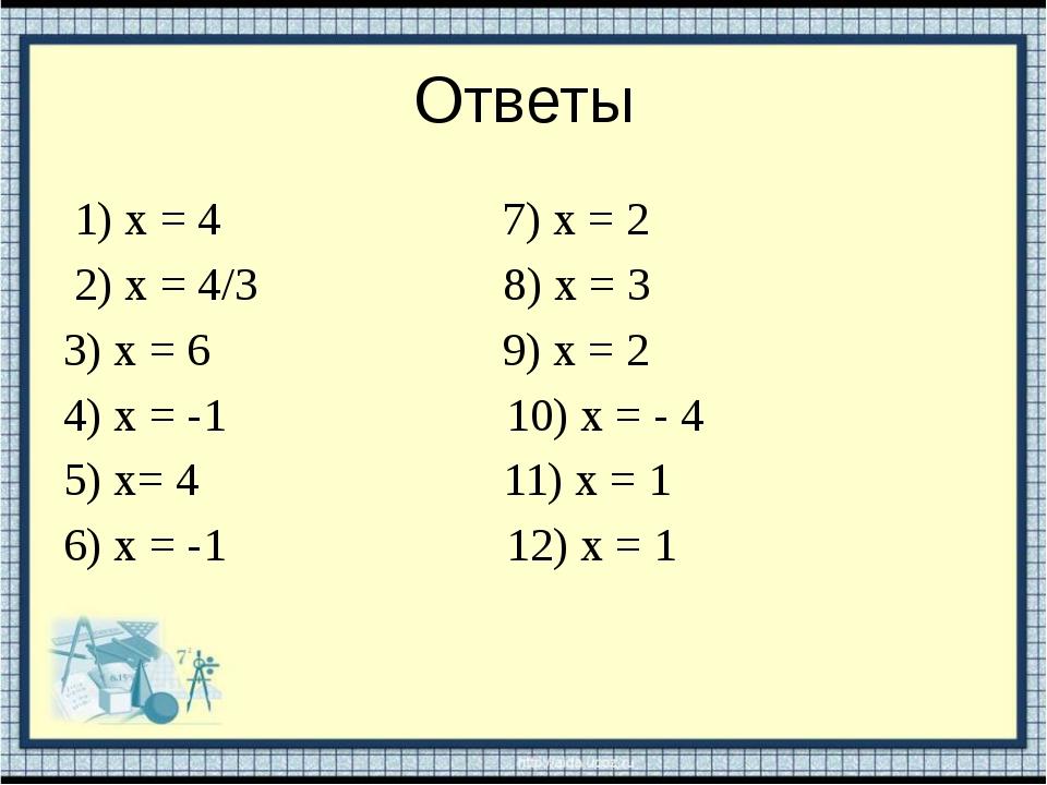 Ответы 1) х = 4 7) х = 2 2) х = 4/3 8) х = 3 3) х = 6 9) х = 2 4) х = -1 10)...