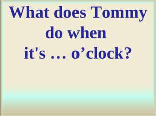 What does Tommy do when it's … o'clock?