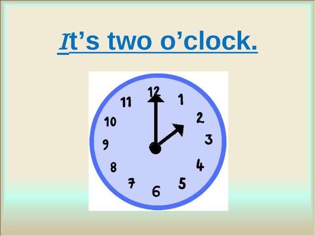 It's two o'clock.