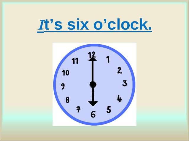 It's six o'clock.