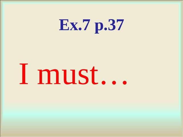 Ex.7 p.37 I must…