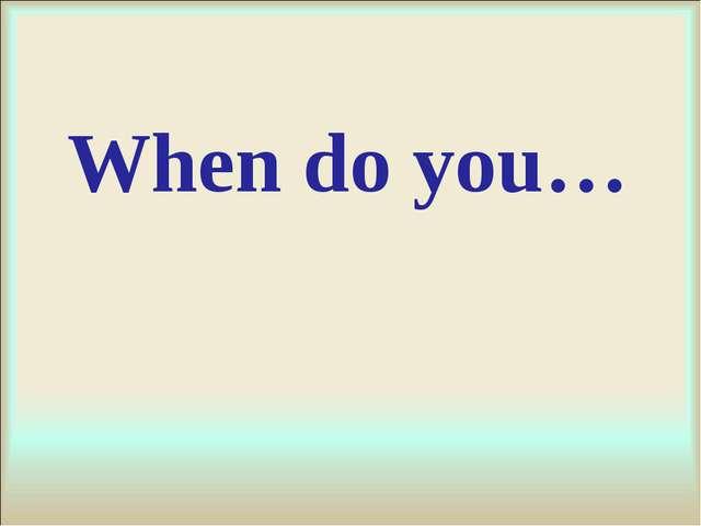 When do you…
