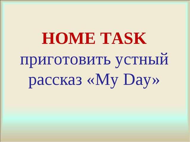 HOME TASK приготовить устный рассказ «My Day»
