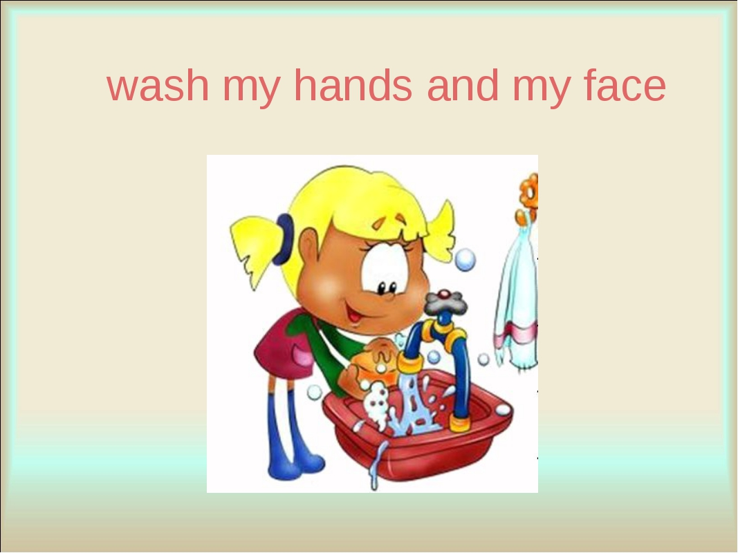 wash my hands and my face