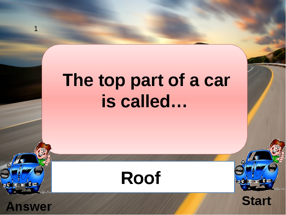 The top part of a car is called… Roof 1 Answer Start
