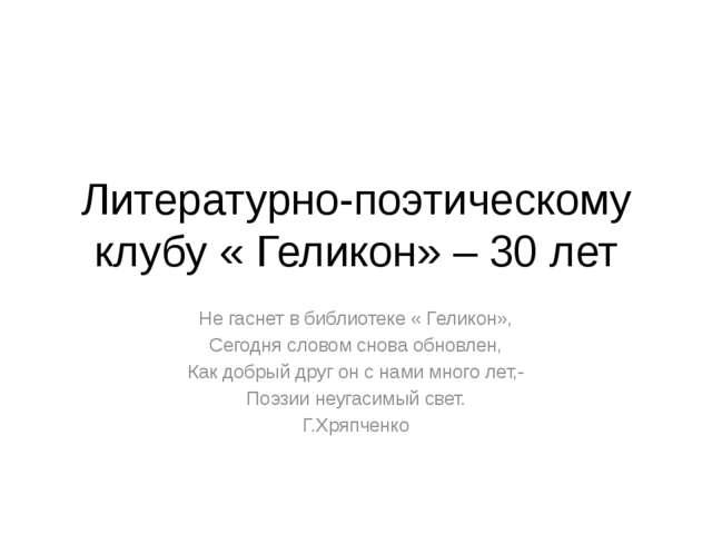 Литературно-поэтическому клубу « Геликон» – 30 лет Не гаснет в библиотеке « Г...