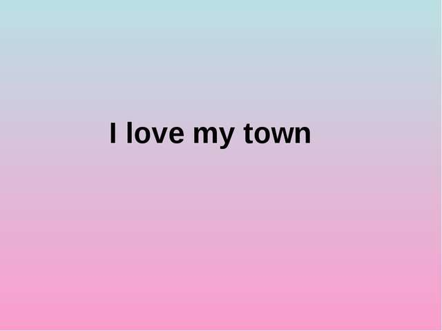 I love my town