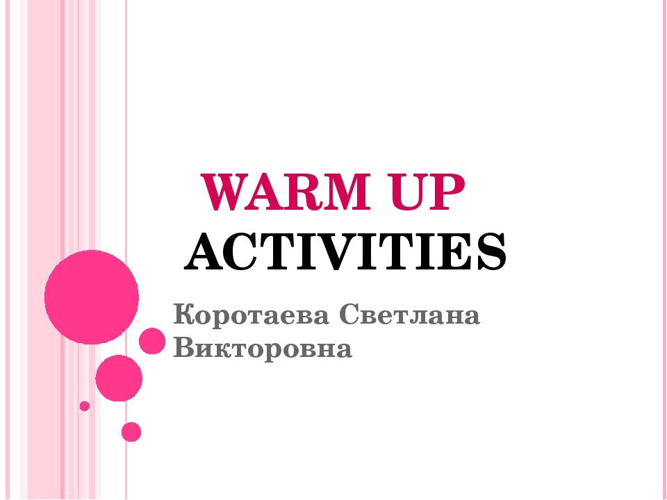 Коротаева Светлана Викторовна WARM UP ACTIVITIES
