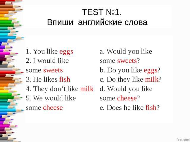 TEST №1. Впиши английские слова 1. You likeeggs 2. I would like somesweet...
