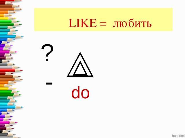 LIKE = любить do ? -