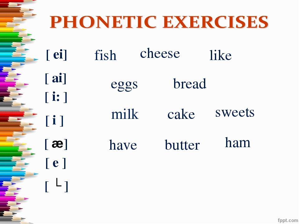 cake [ ei] like [ ai] cheese [ i: ] sweets milk [ i ] fish have [ æ] ham brea...