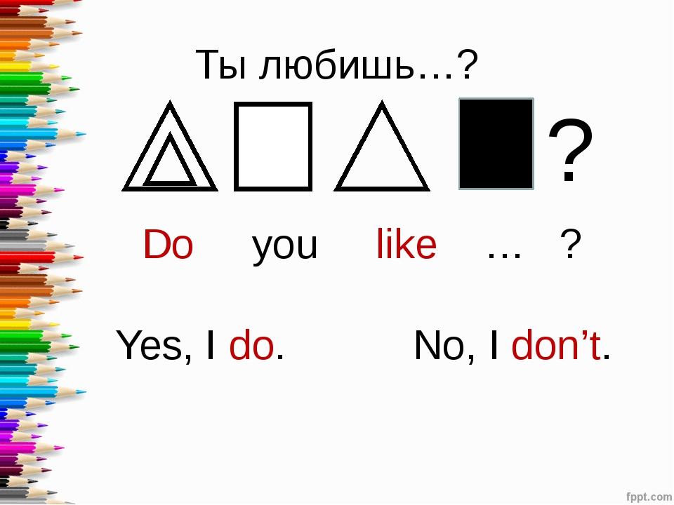 Ты любишь…? ? Do you like … ? No, I don't. Yes, I do.
