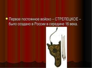Первое постоянное войско – СТРЕЛЕЦКОЕ – было создано в России в середине 16 в