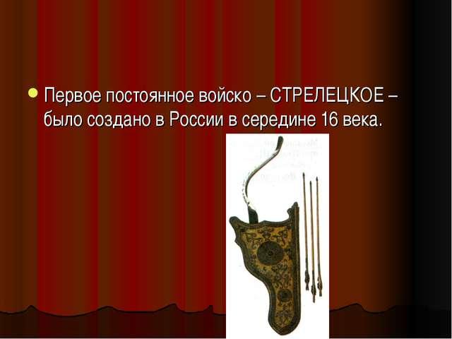 Первое постоянное войско – СТРЕЛЕЦКОЕ – было создано в России в середине 16 в...