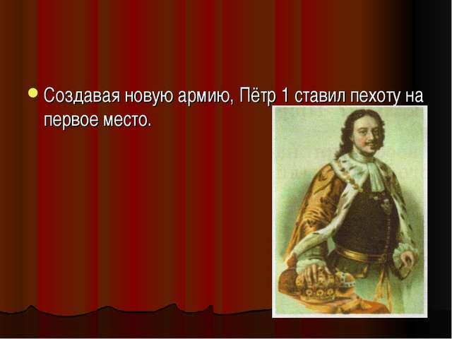 Создавая новую армию, Пётр 1 ставил пехоту на первое место.