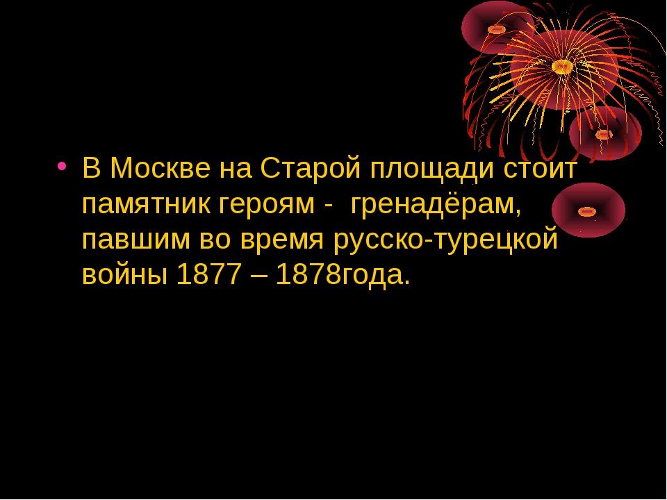 В Москве на Старой площади стоит памятник героям - гренадёрам, павшим во врем...