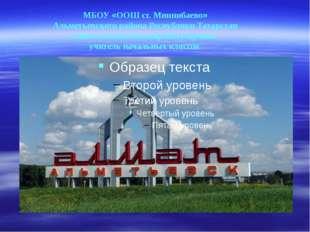 МБОУ «ООШ ст. Миннибаево» Альметьевского района Республики Татарстан Сибгату