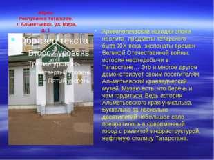 Адрес: Республика Татарстан, г. Альметьевск, ул. Мира, д. 1 Археологические н