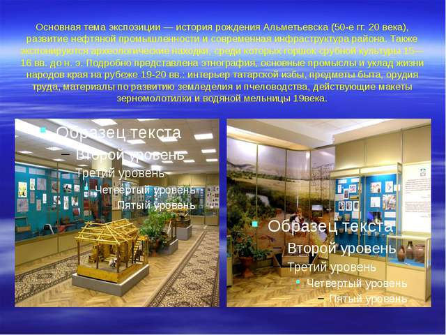 Основная тема экспозиции— история рождения Альметьевска (50-е гг. 20 века),...