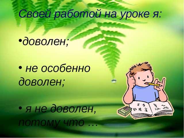Своей работой на уроке я: доволен; не особенно доволен; я не доволен, потому...
