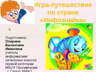 Подготовила: Опарина Валентина Ивановна учитель информатики начальных классов