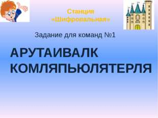 Станция «Шифровальная» Задание для команд №1 АРУТАИВАЛК КОМЛЯПЬЮЛЯТЕРЛЯ