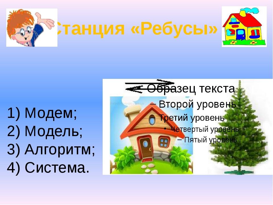 1) Модем; 2) Модель; 3) Алгоритм; 4) Система.  Станция «Ребусы»