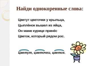 Найди однокоренные слова: Цветут цветочки у крыльца, Цыплёнок вышел из яйца,